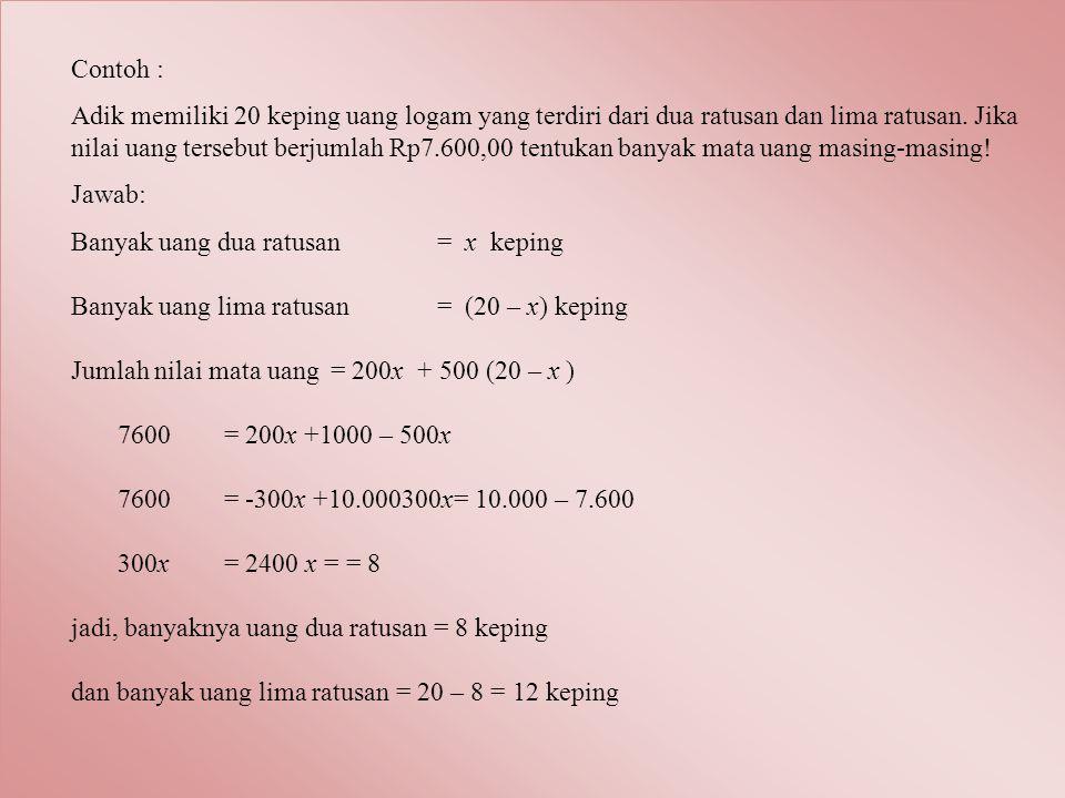 Contoh : Adik memiliki 20 keping uang logam yang terdiri dari dua ratusan dan lima ratusan. Jika nilai uang tersebut berjumlah Rp7.600,00 tentukan ban