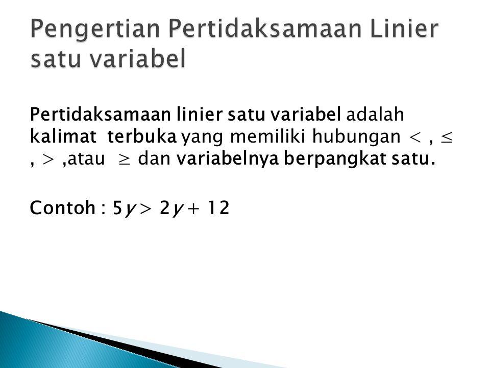 Pertidaksamaan linier satu variabel adalah kalimat terbuka yang memiliki hubungan,atau ≥ dan variabelnya berpangkat satu. Contoh : 5y > 2y + 12