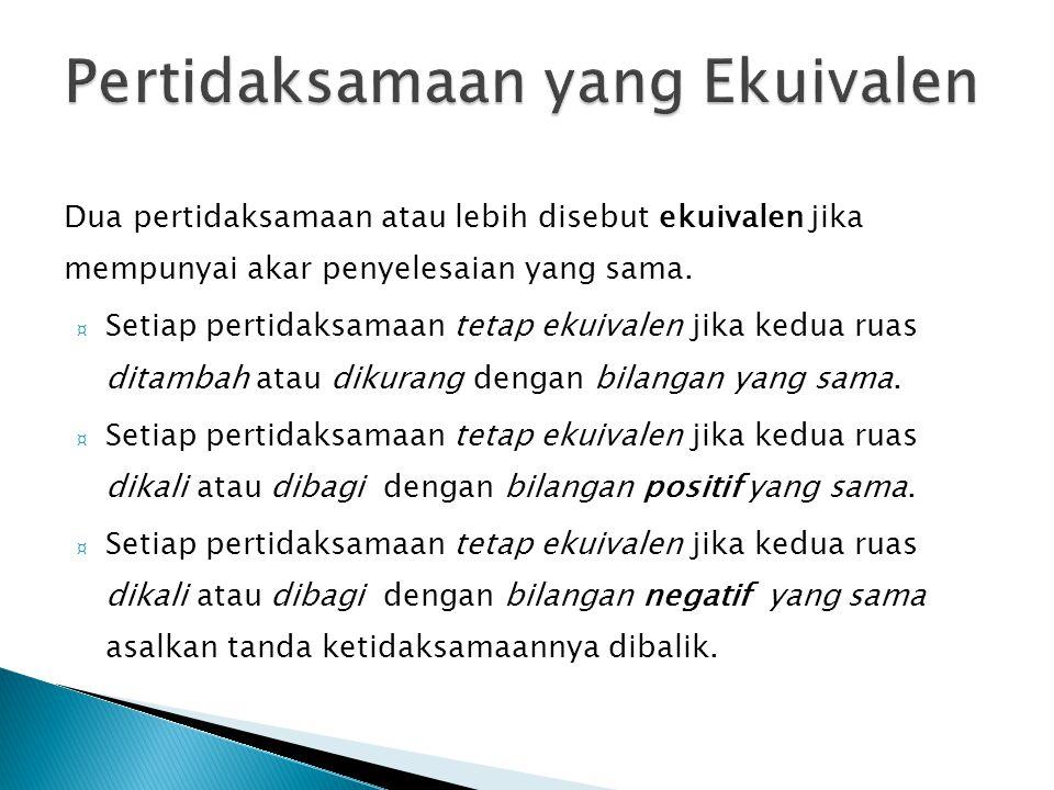 Dua pertidaksamaan atau lebih disebut ekuivalen jika mempunyai akar penyelesaian yang sama. ¤ Setiap pertidaksamaan tetap ekuivalen jika kedua ruas di