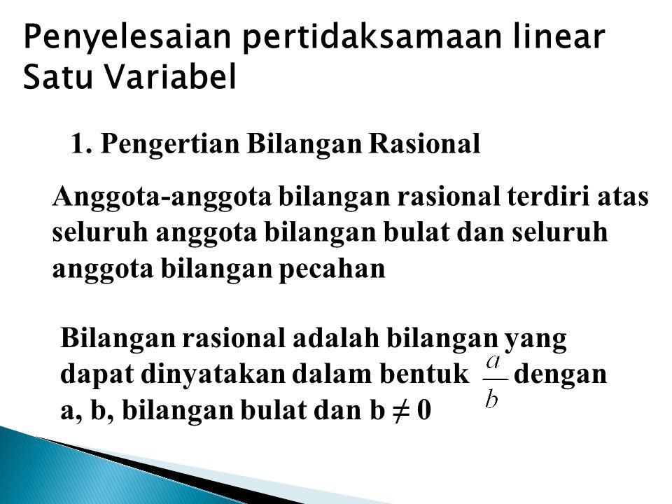 1. Pengertian Bilangan Rasional Penyelesaian pertidaksamaan linear Satu Variabel Anggota-anggota bilangan rasional terdiri atas seluruh anggota bilang