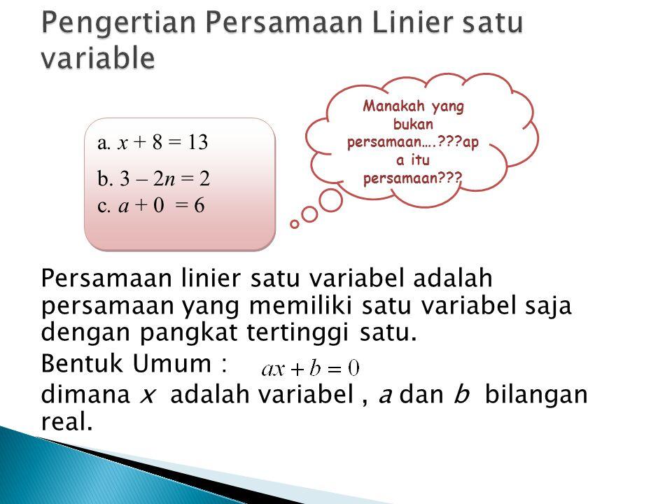 Persamaan linier satu variabel adalah persamaan yang memiliki satu variabel saja dengan pangkat tertinggi satu. Bentuk Umum : dimana x adalah variabel