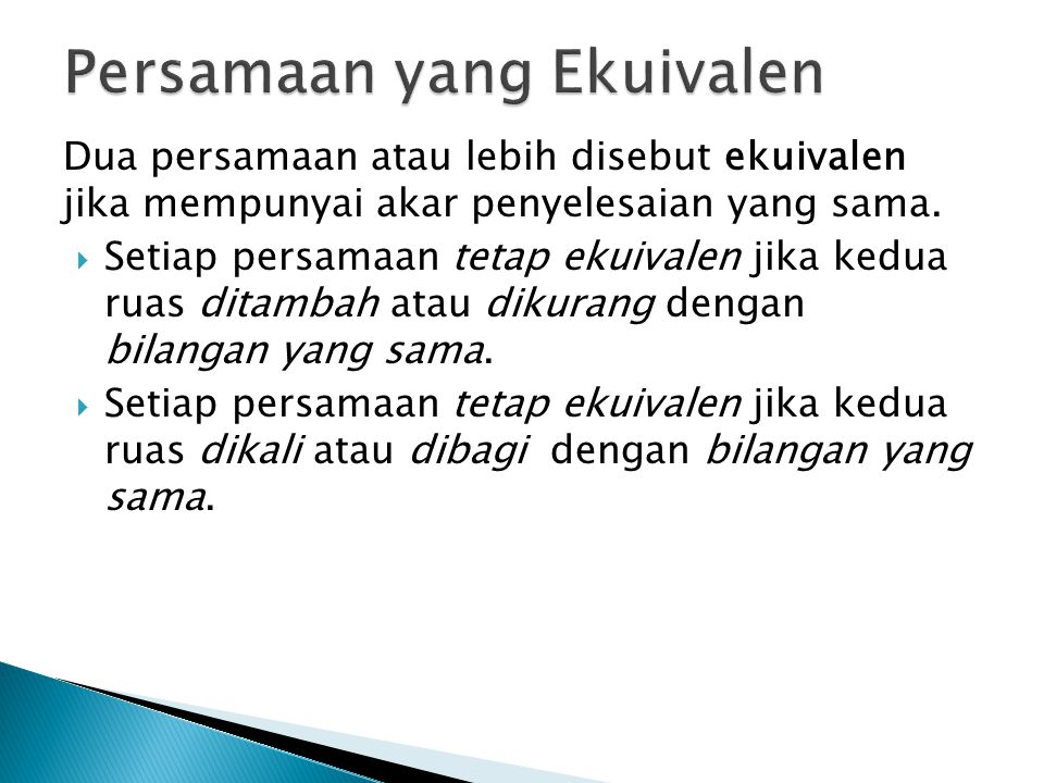 Dua persamaan atau lebih disebut ekuivalen jika mempunyai akar penyelesaian yang sama.  Setiap persamaan tetap ekuivalen jika kedua ruas ditambah ata