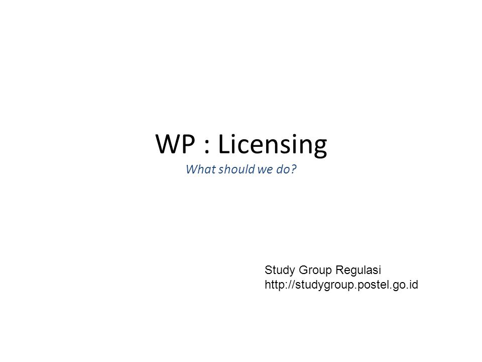 WP : Licensing What should we do Study Group Regulasi http://studygroup.postel.go.id