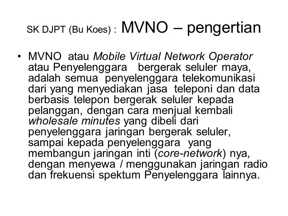 SK DJPT (Bu Koes) : MVNO – pengertian MVNO atau Mobile Virtual Network Operator atau Penyelenggara bergerak seluler maya, adalah semua penyelenggara telekomunikasi dari yang menyediakan jasa teleponi dan data berbasis telepon bergerak seluler kepada pelanggan, dengan cara menjual kembali wholesale minutes yang dibeli dari penyelenggara jaringan bergerak seluler, sampai kepada penyelenggara yang membangun jaringan inti (core-network) nya, dengan menyewa / menggunakan jaringan radio dan frekuensi spektum Penyelenggara lainnya.