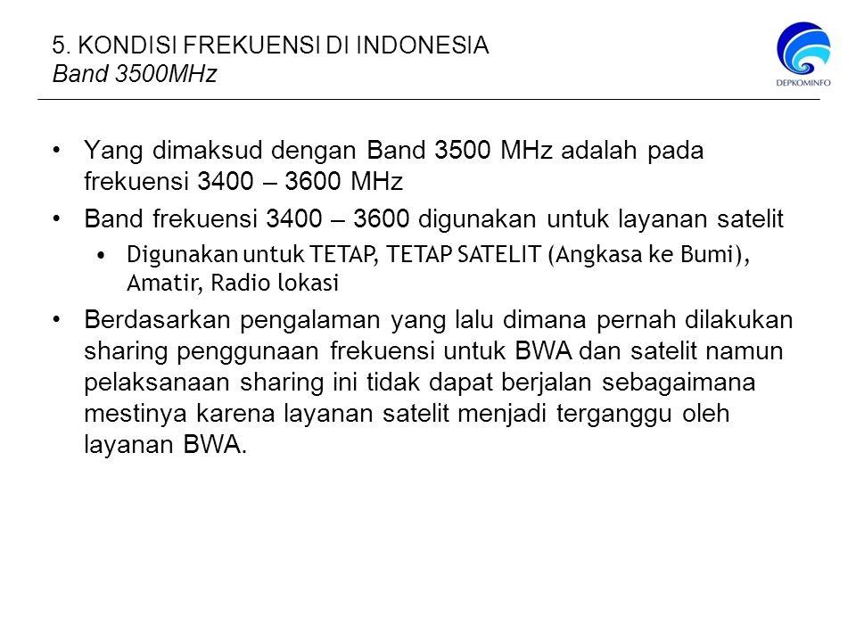 5. KONDISI FREKUENSI DI INDONESIA Band 3500MHz Yang dimaksud dengan Band 3500 MHz adalah pada frekuensi 3400 – 3600 MHz Band frekuensi 3400 – 3600 dig