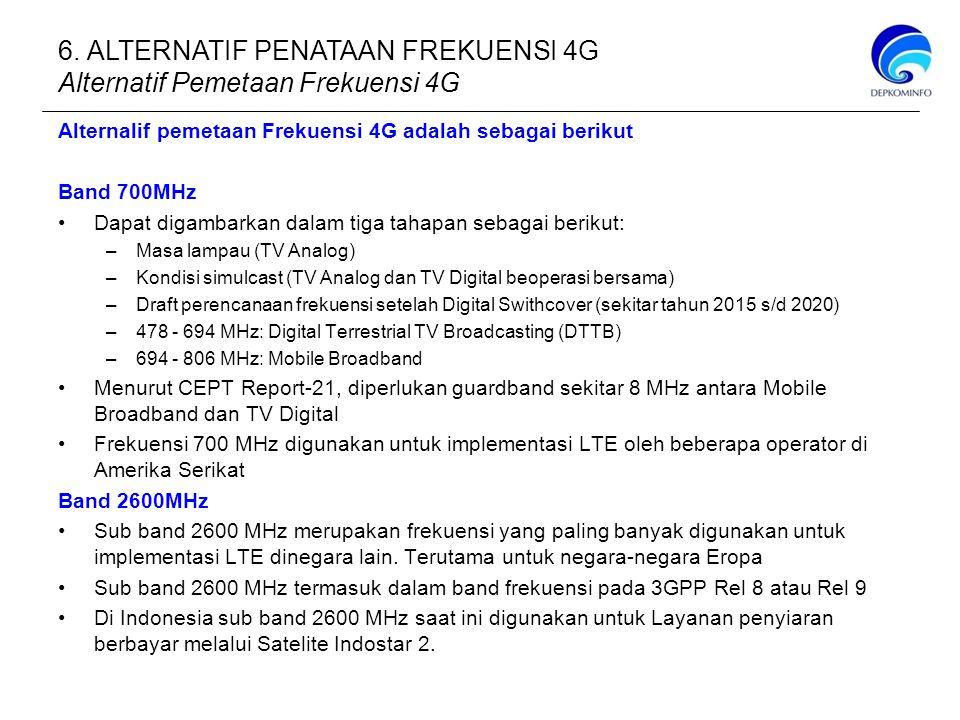 Alternalif pemetaan Frekuensi 4G adalah sebagai berikut Band 700MHz Dapat digambarkan dalam tiga tahapan sebagai berikut: –Masa lampau (TV Analog) –Kondisi simulcast (TV Analog dan TV Digital beoperasi bersama) –Draft perencanaan frekuensi setelah Digital Swithcover (sekitar tahun 2015 s/d 2020) –478 - 694 MHz: Digital Terrestrial TV Broadcasting (DTTB) –694 - 806 MHz: Mobile Broadband Menurut CEPT Report-21, diperlukan guardband sekitar 8 MHz antara Mobile Broadband dan TV Digital Frekuensi 700 MHz digunakan untuk implementasi LTE oleh beberapa operator di Amerika Serikat Band 2600MHz Sub band 2600 MHz merupakan frekuensi yang paling banyak digunakan untuk implementasi LTE dinegara lain.