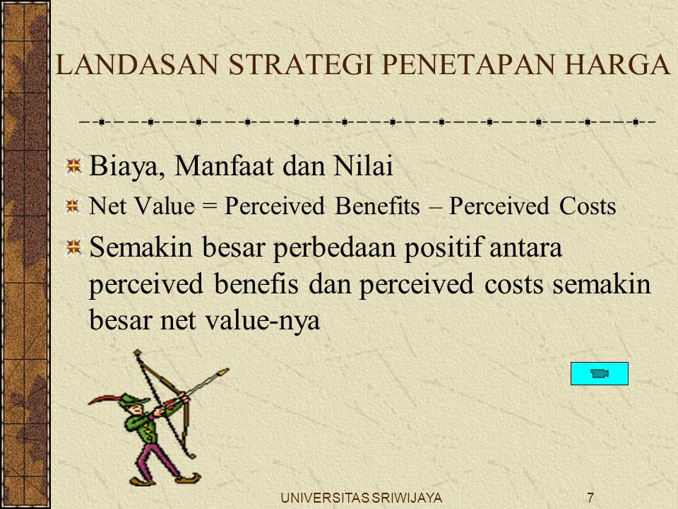 UNIVERSITAS SRIWIJAYA7 LANDASAN STRATEGI PENETAPAN HARGA Biaya, Manfaat dan Nilai Net Value = Perceived Benefits – Perceived Costs Semakin besar perbedaan positif antara perceived benefis dan perceived costs semakin besar net value-nya