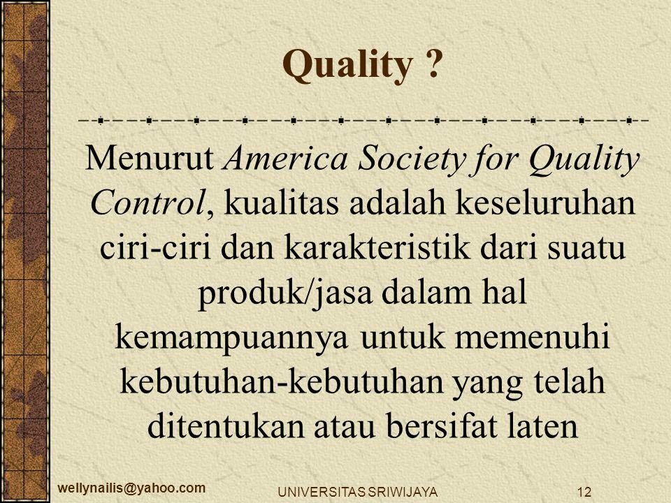 wellynailis@yahoo.com UNIVERSITAS SRIWIJAYA12 Quality ? Menurut America Society for Quality Control, kualitas adalah keseluruhan ciri-ciri dan karakte