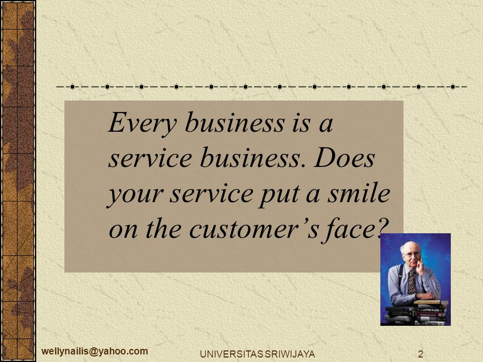wellynailis@yahoo.com UNIVERSITAS SRIWIJAYA2 Every business is a service business. Does your service put a smile on the customer's face?