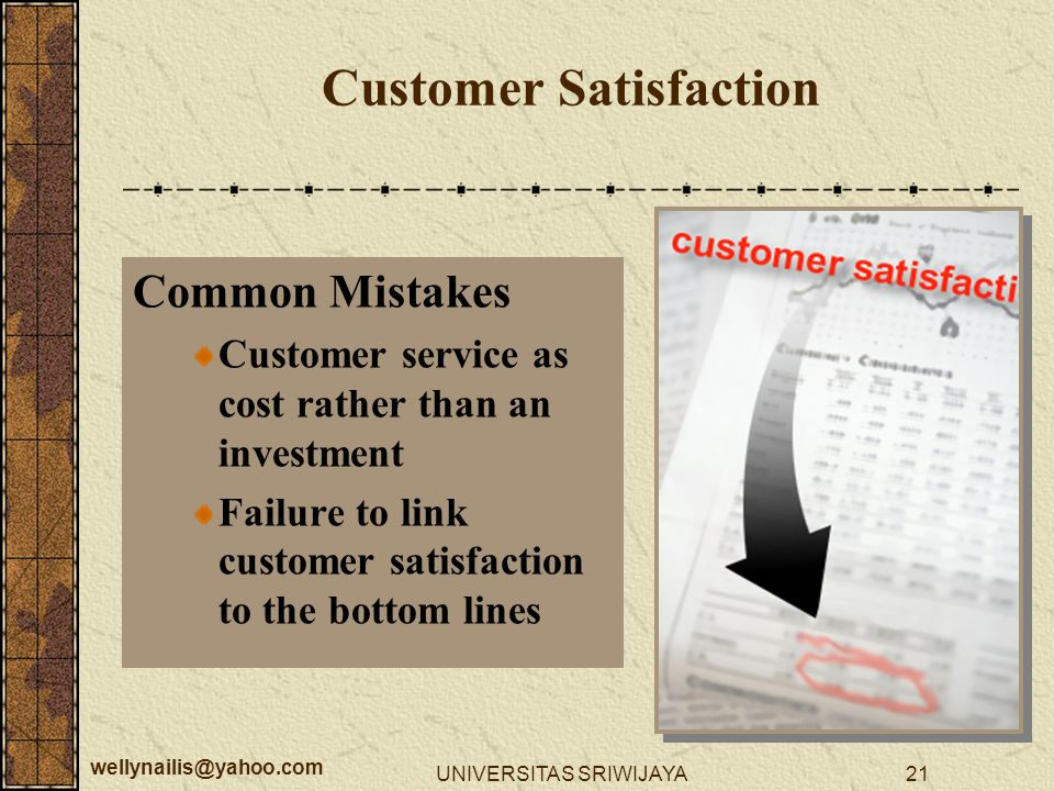 wellynailis@yahoo.com UNIVERSITAS SRIWIJAYA21 Customer Satisfaction Common Mistakes Customer service as cost rather than an investment Failure to link customer satisfaction to the bottom lines