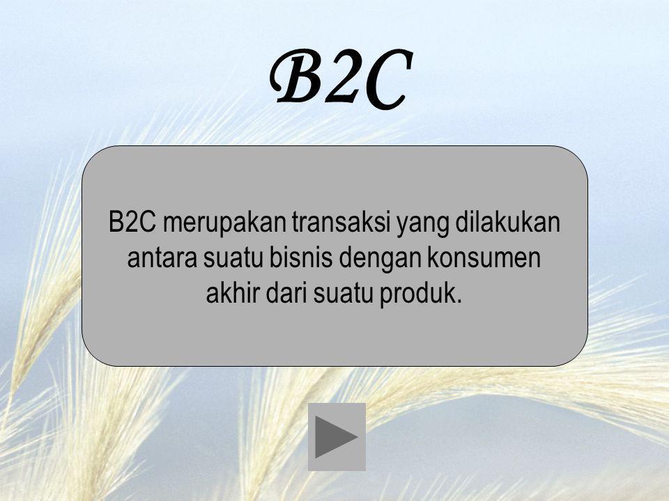 B2C B2C merupakan transaksi yang dilakukan antara suatu bisnis dengan konsumen akhir dari suatu produk.