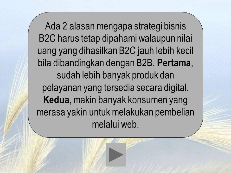 Ada 2 alasan mengapa strategi bisnis B2C harus tetap dipahami walaupun nilai uang yang dihasilkan B2C jauh lebih kecil bila dibandingkan dengan B2B. P