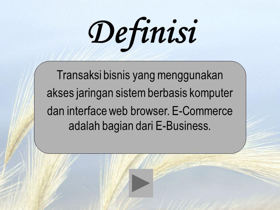 Definisi Transaksi bisnis yang menggunakan akses jaringan sistem berbasis komputer dan interface web browser. E-Commerce adalah bagian dari E-Business