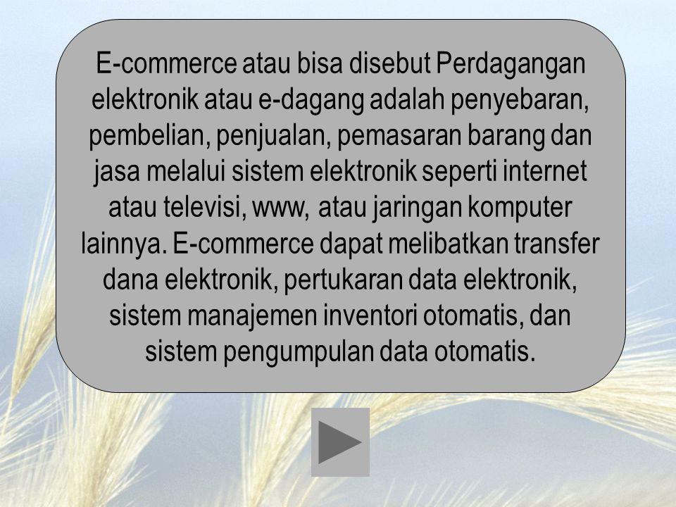 E-commerce atau bisa disebut Perdagangan elektronik atau e-dagang adalah penyebaran, pembelian, penjualan, pemasaran barang dan jasa melalui sistem el