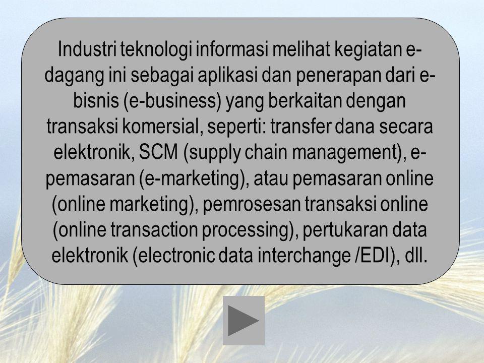 Industri teknologi informasi melihat kegiatan e- dagang ini sebagai aplikasi dan penerapan dari e- bisnis (e-business) yang berkaitan dengan transaksi