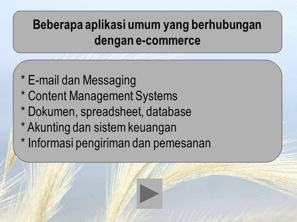 Beberapa aplikasi umum yang berhubungan dengan e-commerce * E-mail dan Messaging * Content Management Systems * Dokumen, spreadsheet, database * Akunt
