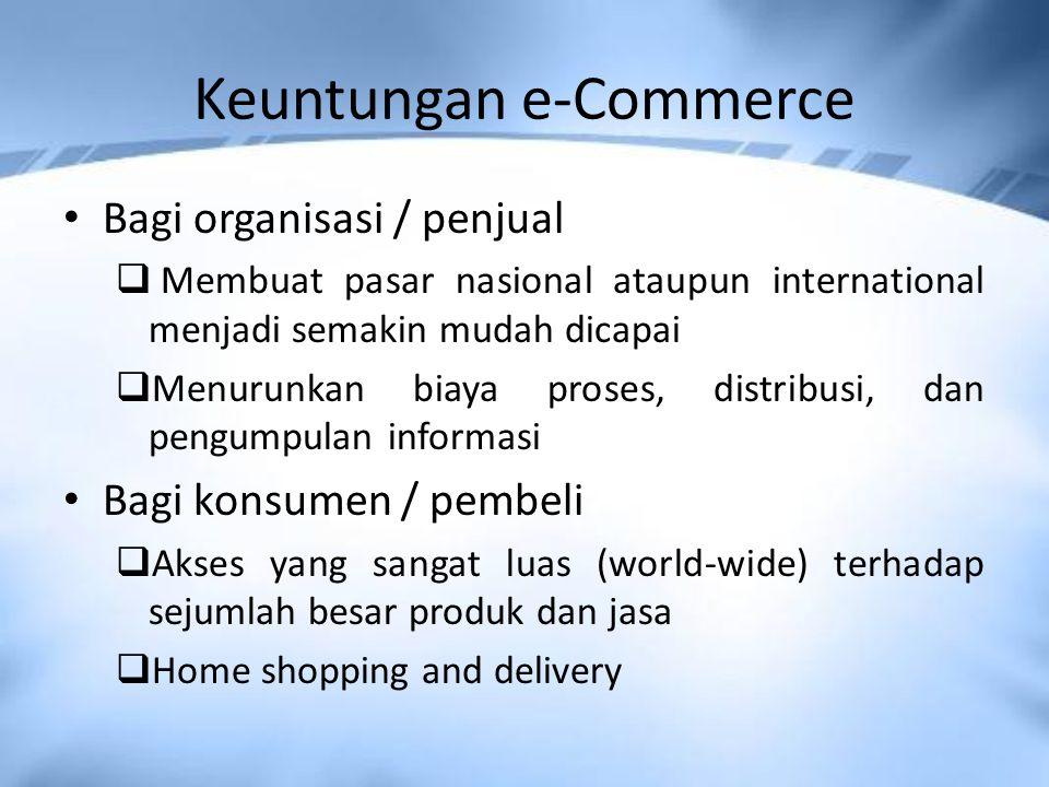 Keuntungan e-Commerce Bagi organisasi / penjual  Membuat pasar nasional ataupun international menjadi semakin mudah dicapai  Menurunkan biaya proses, distribusi, dan pengumpulan informasi Bagi konsumen / pembeli  Akses yang sangat luas (world-wide) terhadap sejumlah besar produk dan jasa  Home shopping and delivery