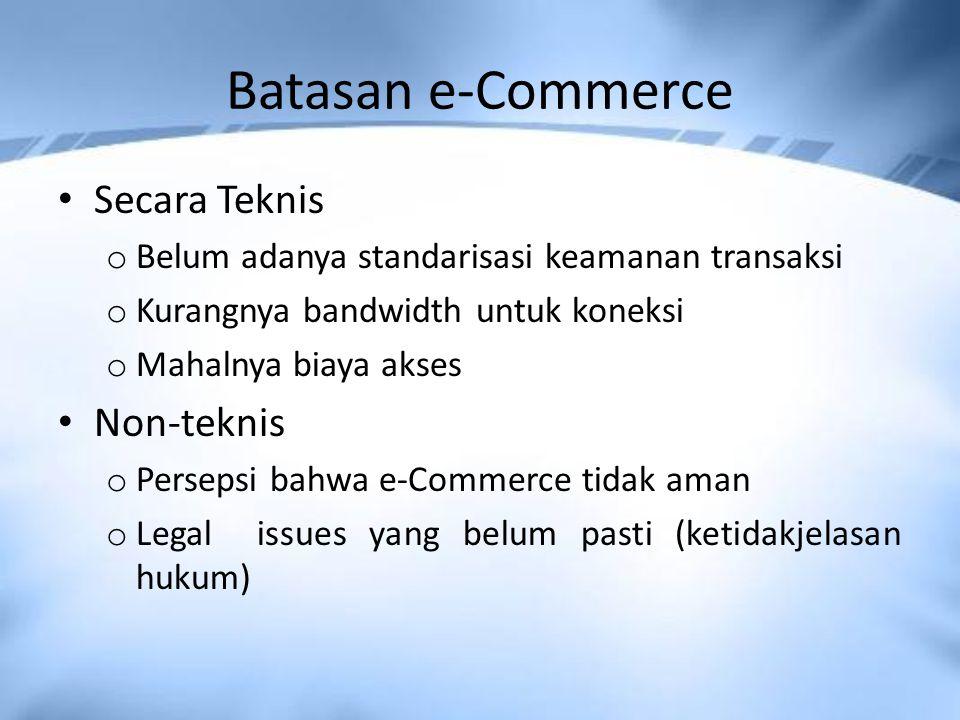 Batasan e-Commerce Secara Teknis o Belum adanya standarisasi keamanan transaksi o Kurangnya bandwidth untuk koneksi o Mahalnya biaya akses Non-teknis o Persepsi bahwa e-Commerce tidak aman o Legal issues yang belum pasti (ketidakjelasan hukum)