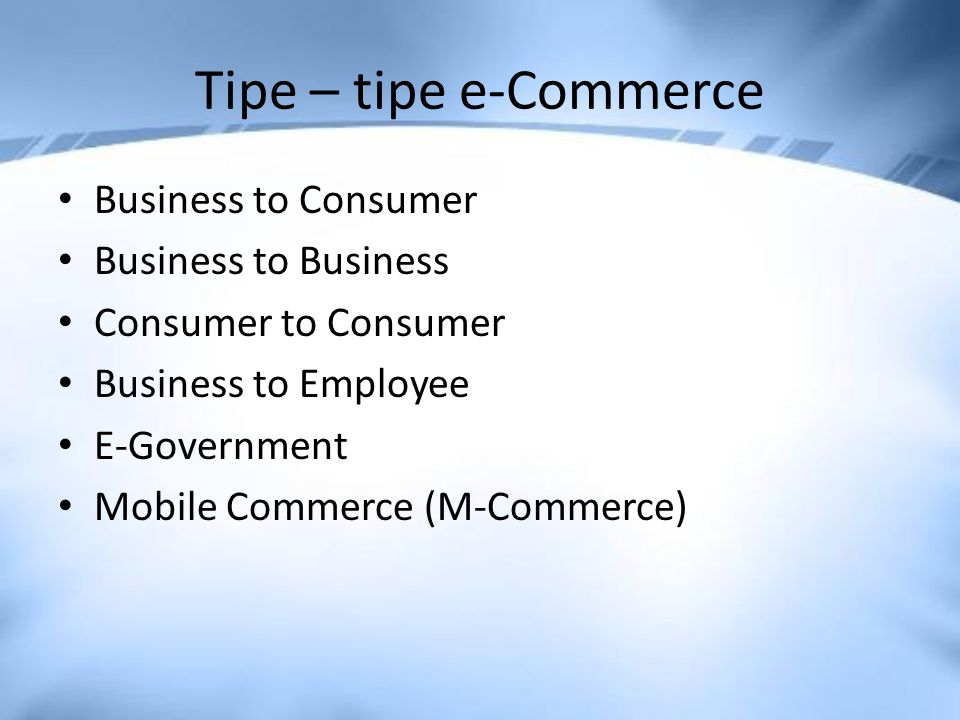 Tipe – tipe e-Commerce Business to Consumer Business to Business Consumer to Consumer Business to Employee E-Government Mobile Commerce (M-Commerce)