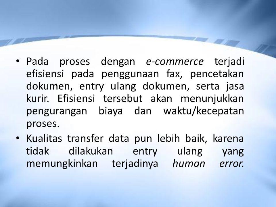 Pada proses dengan e-commerce terjadi efisiensi pada penggunaan fax, pencetakan dokumen, entry ulang dokumen, serta jasa kurir.