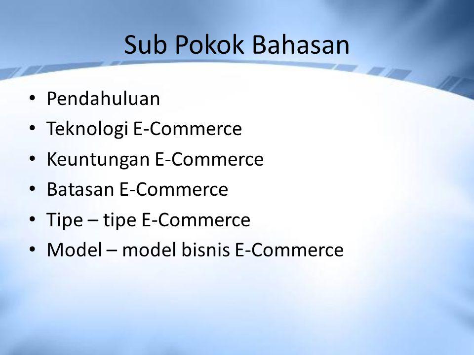 Sub Pokok Bahasan Pendahuluan Teknologi E-Commerce Keuntungan E-Commerce Batasan E-Commerce Tipe – tipe E-Commerce Model – model bisnis E-Commerce