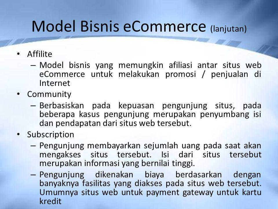 Model Bisnis eCommerce (lanjutan) Affilite – Model bisnis yang memungkin afiliasi antar situs web eCommerce untuk melakukan promosi / penjualan di Internet Community – Berbasiskan pada kepuasan pengunjung situs, pada beberapa kasus pengunjung merupakan penyumbang isi dan pendapatan dari situs web tersebut.
