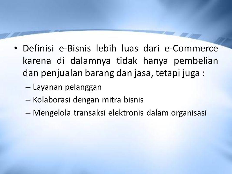 Definisi e-Bisnis lebih luas dari e-Commerce karena di dalamnya tidak hanya pembelian dan penjualan barang dan jasa, tetapi juga : – Layanan pelanggan – Kolaborasi dengan mitra bisnis – Mengelola transaksi elektronis dalam organisasi