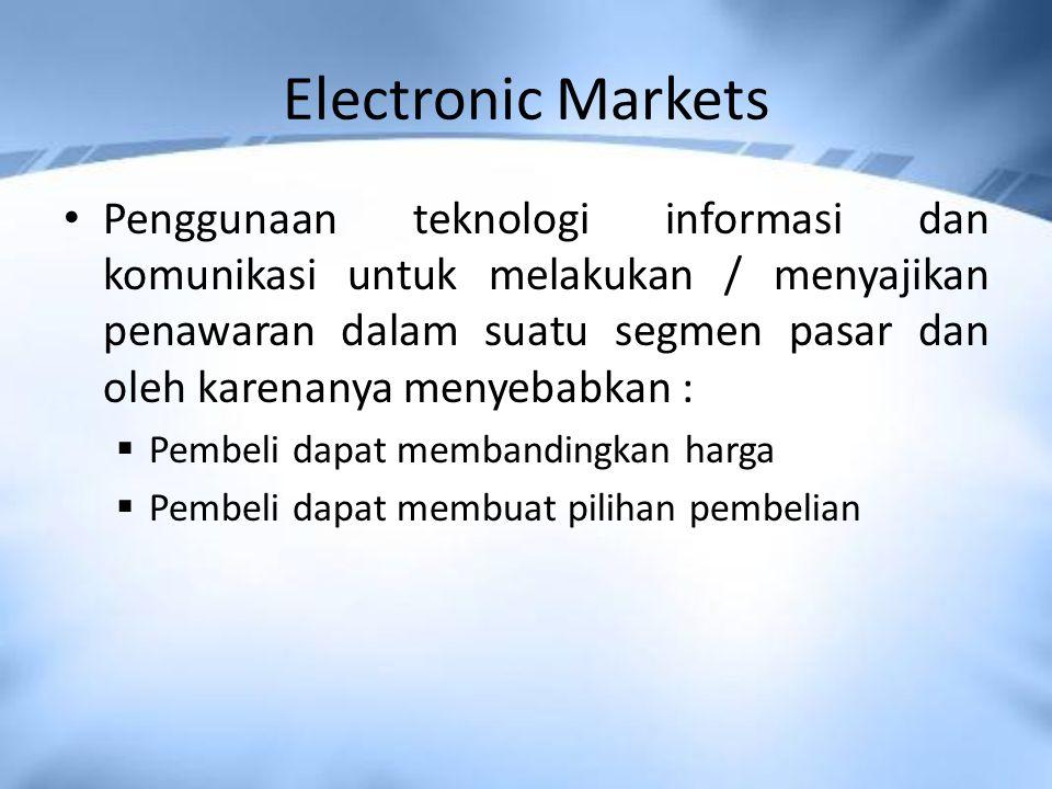 Electronic Markets Penggunaan teknologi informasi dan komunikasi untuk melakukan / menyajikan penawaran dalam suatu segmen pasar dan oleh karenanya menyebabkan :  Pembeli dapat membandingkan harga  Pembeli dapat membuat pilihan pembelian