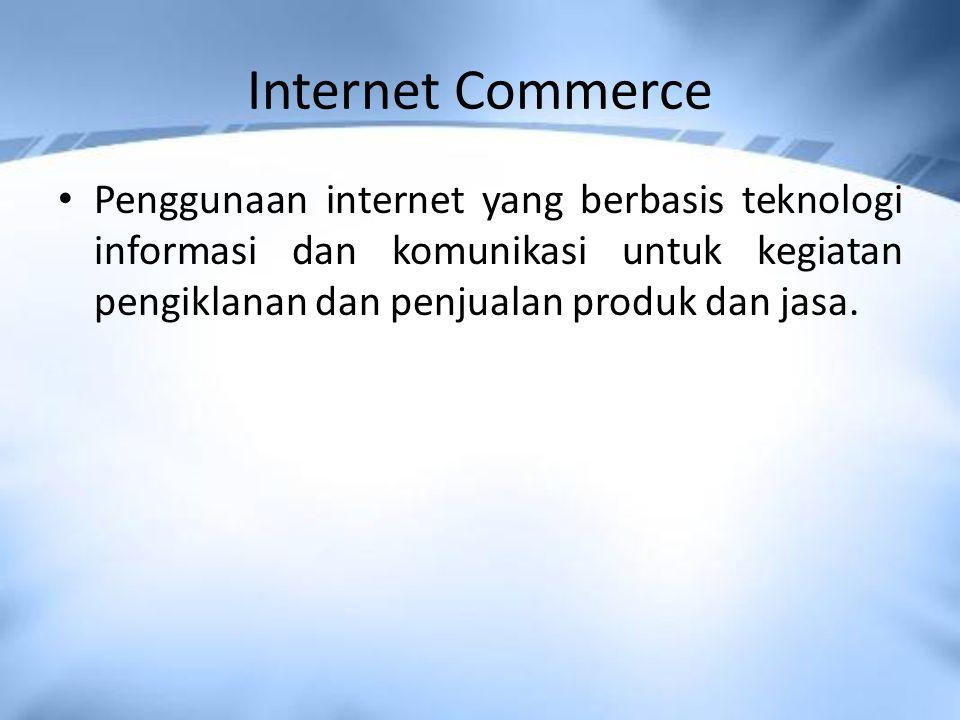 Internet Commerce Penggunaan internet yang berbasis teknologi informasi dan komunikasi untuk kegiatan pengiklanan dan penjualan produk dan jasa.