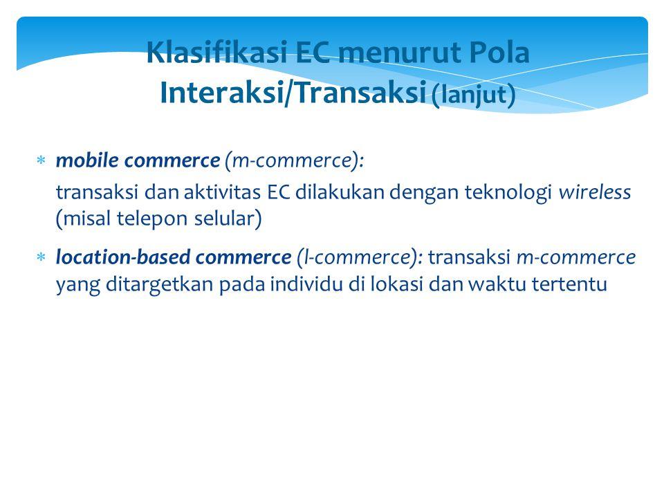Klasifikasi EC menurut Pola Interaksi/Transaksi (lanjut)  mobile commerce (m-commerce): transaksi dan aktivitas EC dilakukan dengan teknologi wireles
