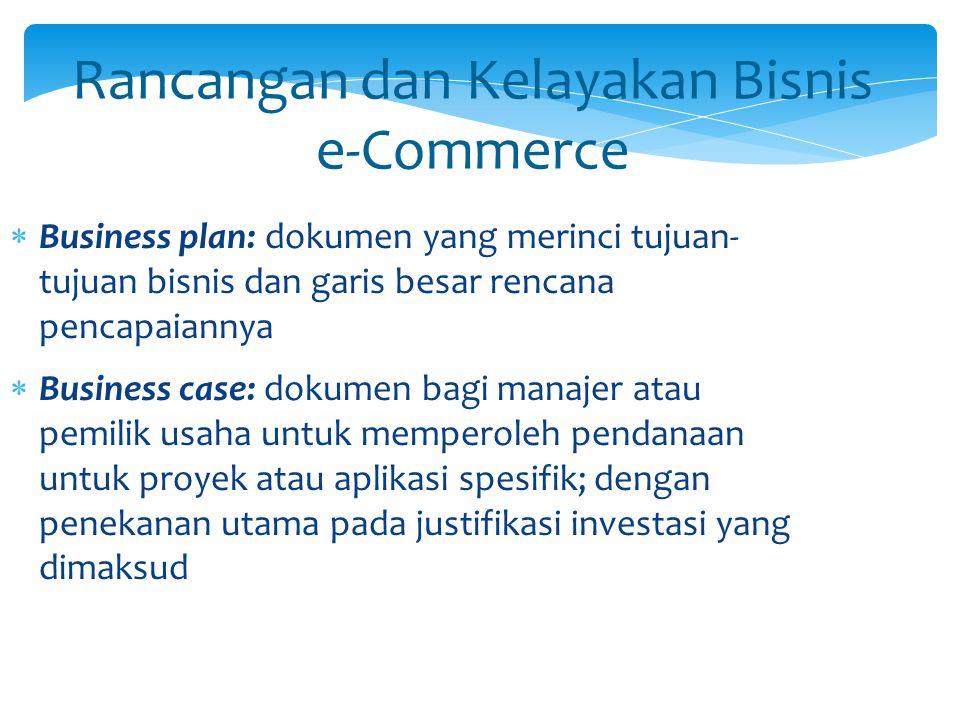 Rancangan dan Kelayakan Bisnis e-Commerce  Business plan: dokumen yang merinci tujuan- tujuan bisnis dan garis besar rencana pencapaiannya  Business
