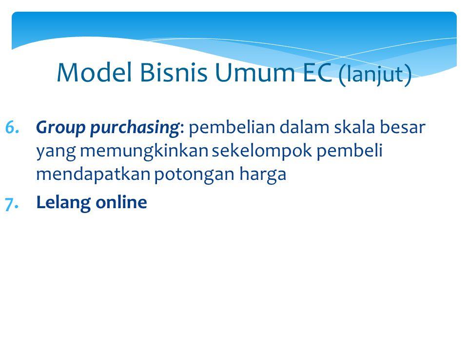Model Bisnis Umum EC (lanjut) 6.Group purchasing: pembelian dalam skala besar yang memungkinkan sekelompok pembeli mendapatkan potongan harga 7.Lelang