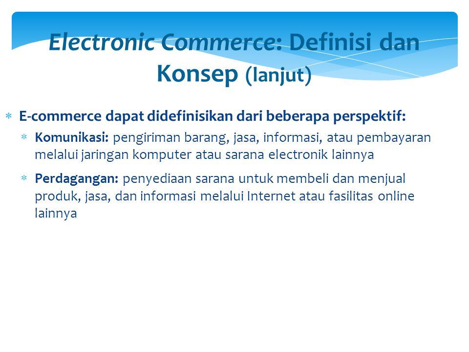 Electronic Commerce: Definisi dan Konsep (lanjut)  Proses Bisnis: menjalankan proses bisnis secara elektronik melalui jaringan elektronik, menggantikan proses bisnis fisik dengan informasi  Layanan: cara bagi pemerintah, perusahaan, konsumen, dan manajemen untuk memangkas biaya pelayanan/operasi sekaligus meningkatkan mutu dan kecepatan layanan bagi konsumen