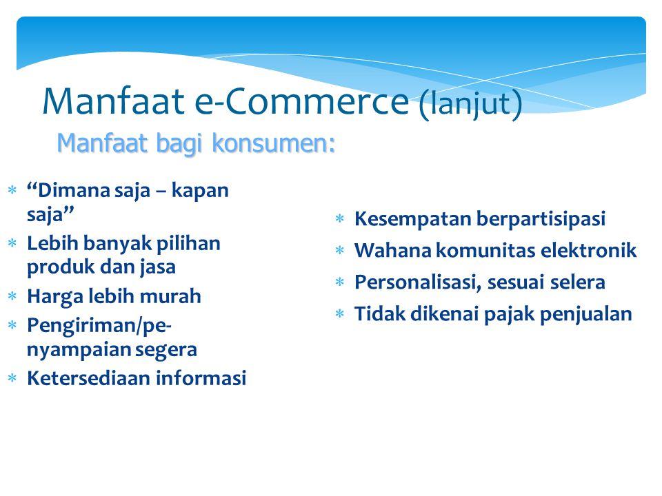 """Manfaat e-Commerce (lanjut)  """"Dimana saja – kapan saja""""  Lebih banyak pilihan produk dan jasa  Harga lebih murah  Pengiriman/pe- nyampaian segera"""