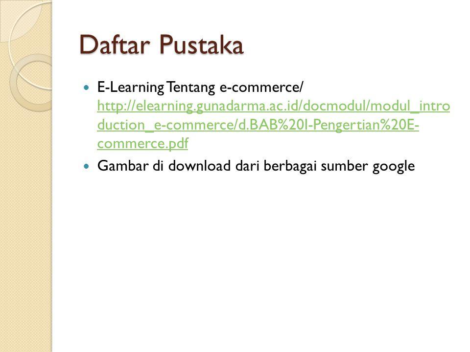 Daftar Pustaka E-Learning Tentang e-commerce/ http://elearning.gunadarma.ac.id/docmodul/modul_intro duction_e-commerce/d.BAB%20I-Pengertian%20E- comme