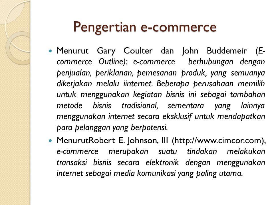 Pengertian e-commerce Menurut Gary Coulter dan John Buddemeir (E- commerce Outline): e-commerce berhubungan dengan penjualan, periklanan, pemesanan pr