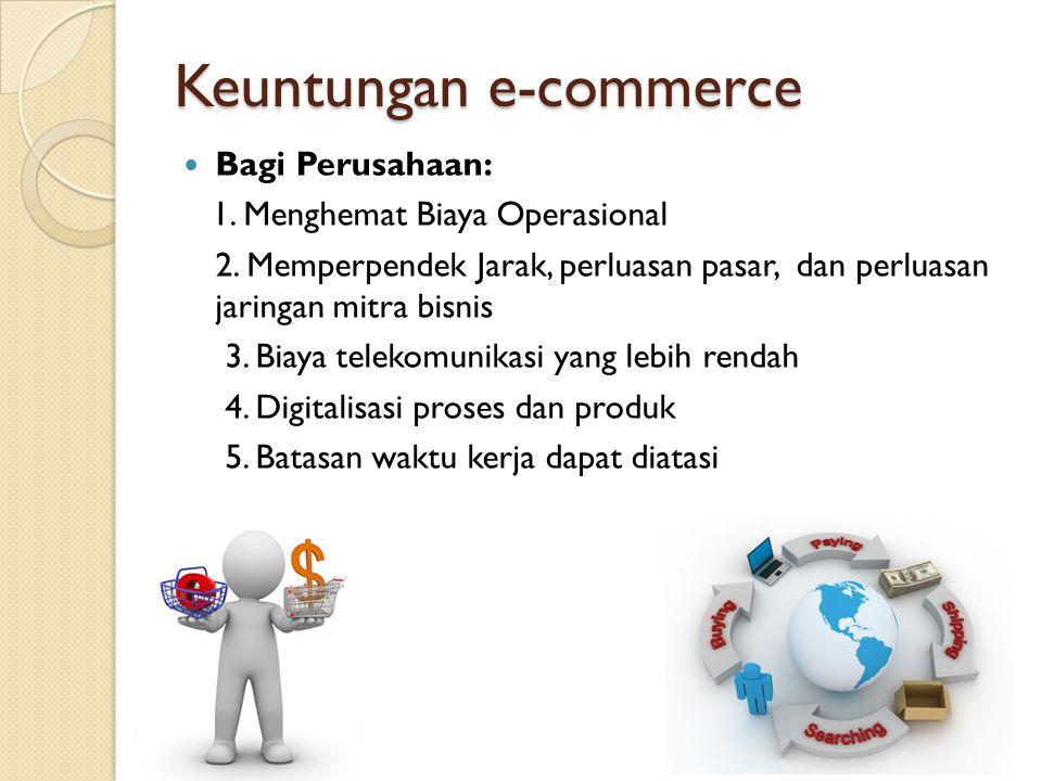 Keuntungan e-commerce Bagi Perusahaan: 1. Menghemat Biaya Operasional 2. Memperpendek Jarak, perluasan pasar, dan perluasan jaringan mitra bisnis 3. B