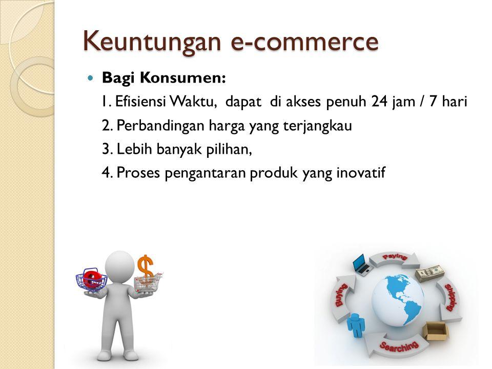 Keuntungan e-commerce Bagi Konsumen: 1. Efisiensi Waktu, dapat di akses penuh 24 jam / 7 hari 2. Perbandingan harga yang terjangkau 3. Lebih banyak pi