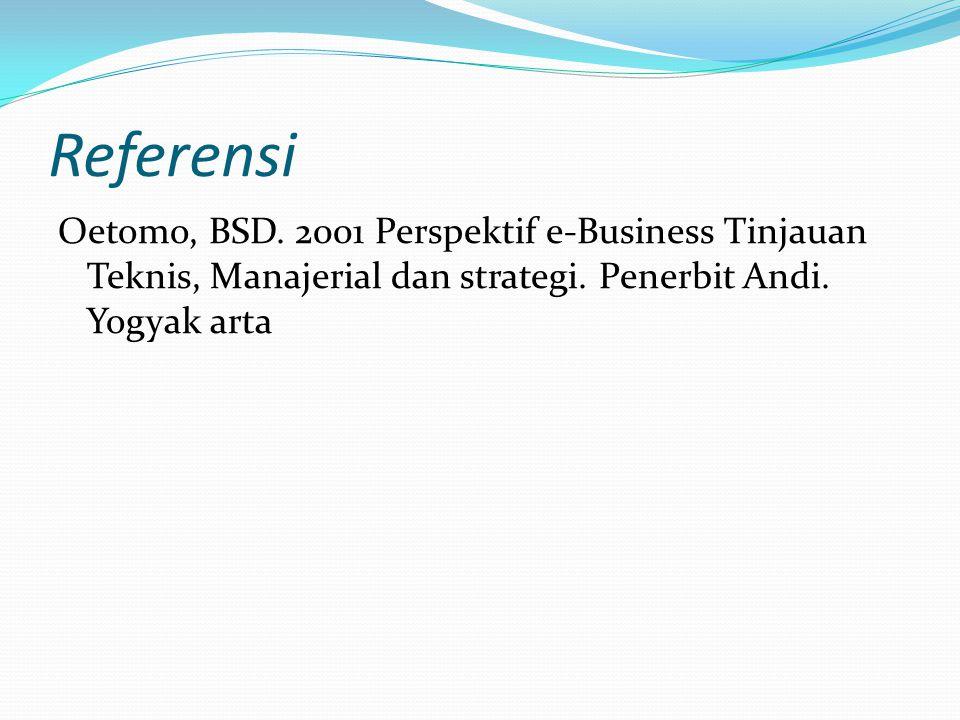 Referensi Oetomo, BSD. 2001 Perspektif e-Business Tinjauan Teknis, Manajerial dan strategi. Penerbit Andi. Yogyak arta