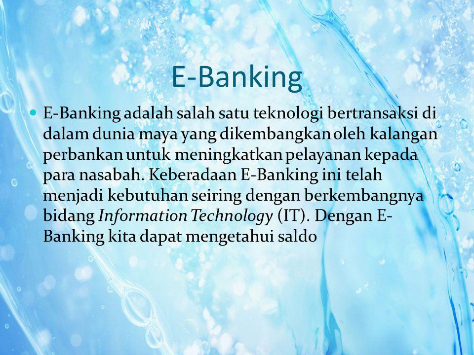E-Banking E-Banking adalah salah satu teknologi bertransaksi di dalam dunia maya yang dikembangkan oleh kalangan perbankan untuk meningkatkan pelayana