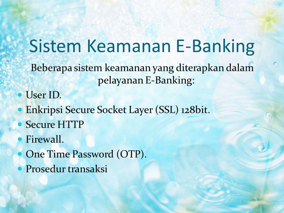 Sistem Keamanan E-Banking Beberapa sistem keamanan yang diterapkan dalam pelayanan E-Banking: User ID. Enkripsi Secure Socket Layer (SSL) 128bit. Secu