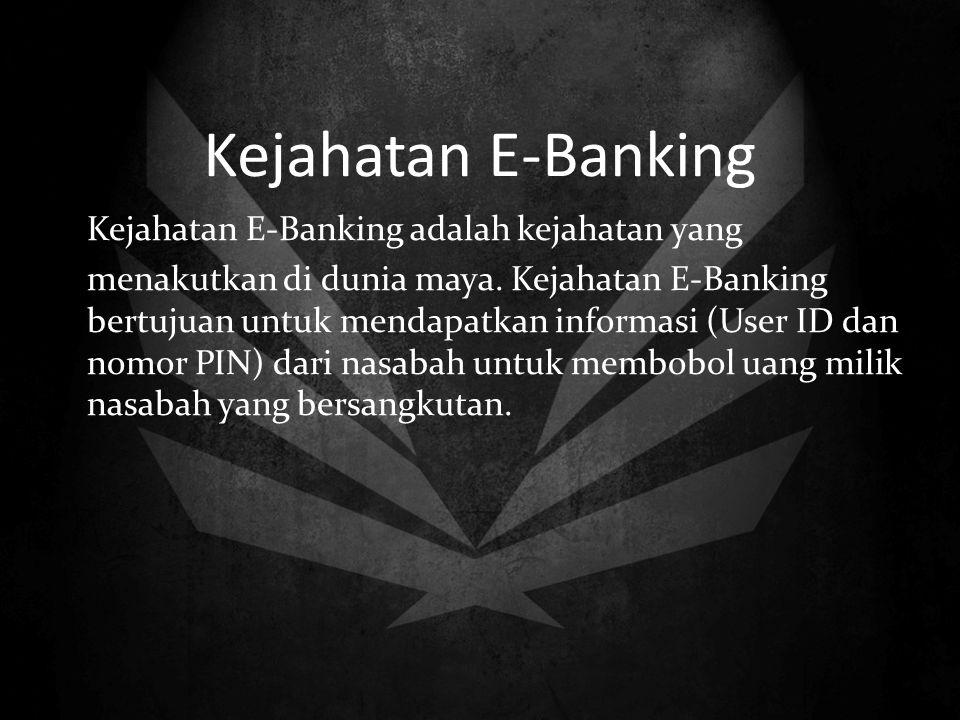 Kejahatan E-Banking Kejahatan E-Banking adalah kejahatan yang menakutkan di dunia maya. Kejahatan E-Banking bertujuan untuk mendapatkan informasi (Use