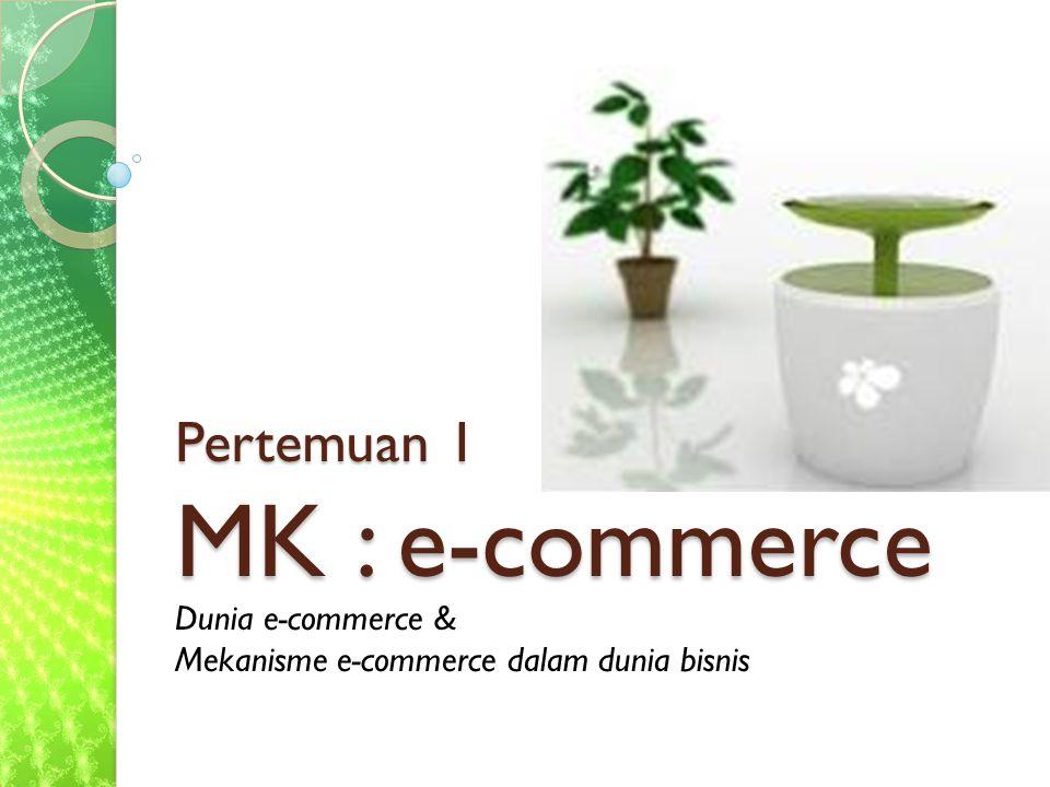 Pertemuan 1 MK : e-commerce Dunia e-commerce & Mekanisme e-commerce dalam dunia bisnis