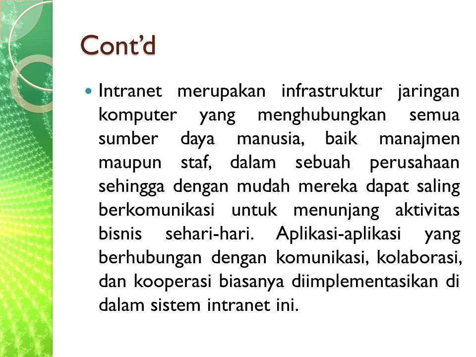 Cont'd Intranet merupakan infrastruktur jaringan komputer yang menghubungkan semua sumber daya manusia, baik manajmen maupun staf, dalam sebuah perusahaan sehingga dengan mudah mereka dapat saling berkomunikasi untuk menunjang aktivitas bisnis sehari-hari.