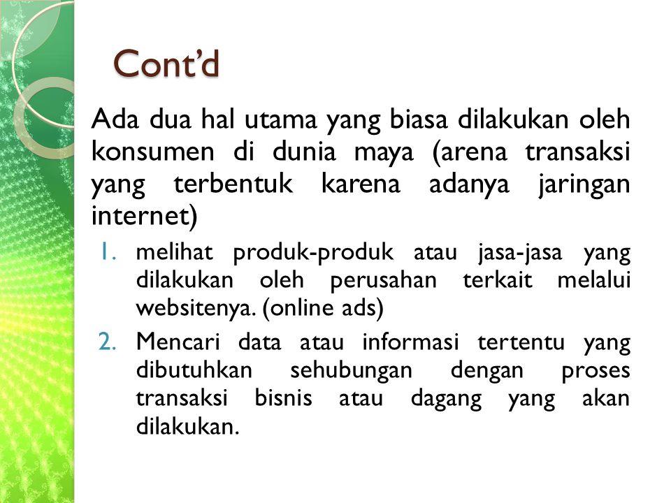 Cont'd Ada dua hal utama yang biasa dilakukan oleh konsumen di dunia maya (arena transaksi yang terbentuk karena adanya jaringan internet) 1.melihat produk-produk atau jasa-jasa yang dilakukan oleh perusahan terkait melalui websitenya.