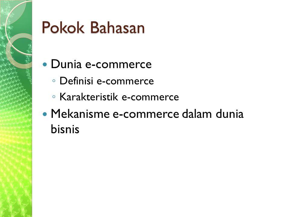 Pokok Bahasan Dunia e-commerce ◦ Definisi e-commerce ◦ Karakteristik e-commerce Mekanisme e-commerce dalam dunia bisnis
