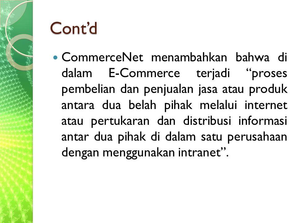 Cont'd CommerceNet menambahkan bahwa di dalam E-Commerce terjadi proses pembelian dan penjualan jasa atau produk antara dua belah pihak melalui internet atau pertukaran dan distribusi informasi antar dua pihak di dalam satu perusahaan dengan menggunakan intranet .