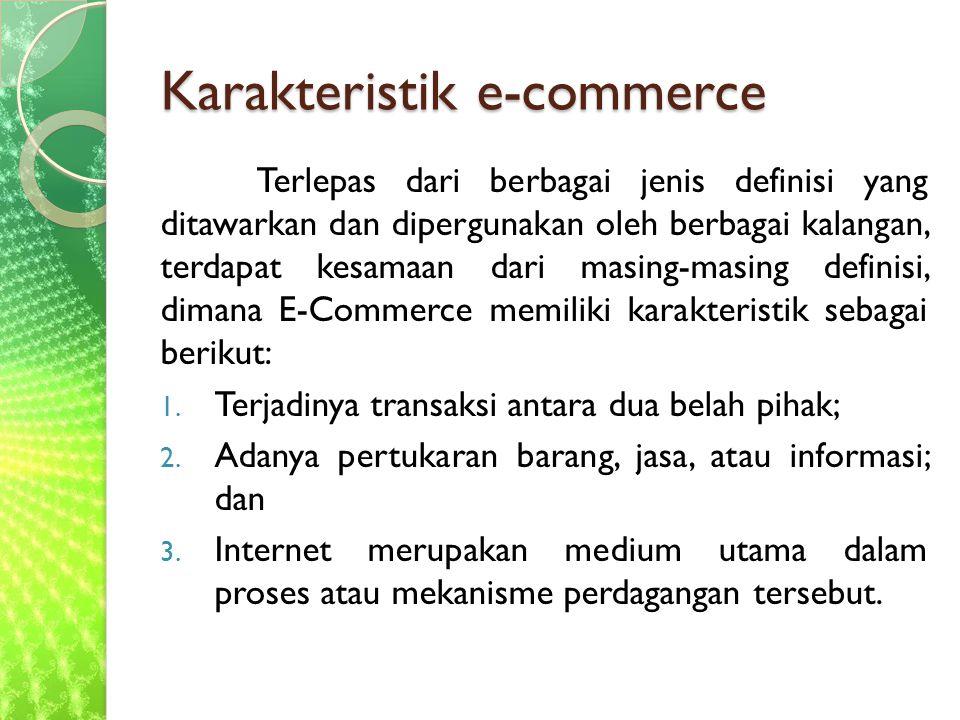 Karakteristik e-commerce Terlepas dari berbagai jenis definisi yang ditawarkan dan dipergunakan oleh berbagai kalangan, terdapat kesamaan dari masing-masing definisi, dimana E-Commerce memiliki karakteristik sebagai berikut: 1.