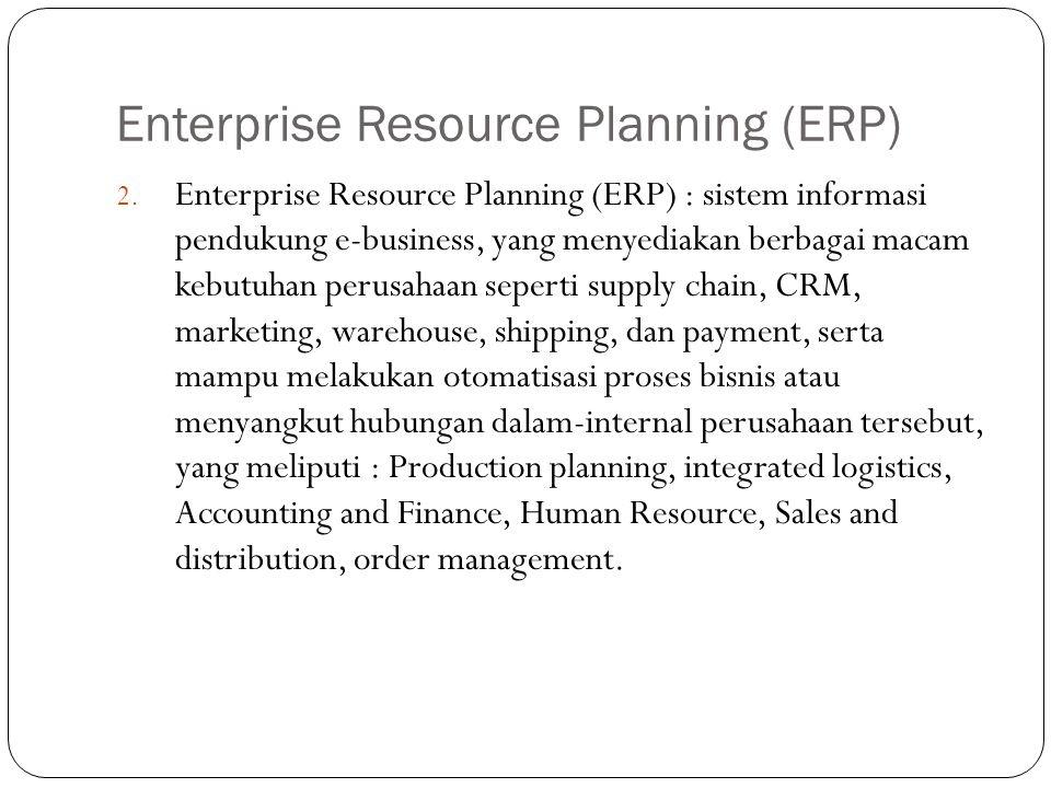 Enterprise Resource Planning (ERP) 2. Enterprise Resource Planning (ERP) : sistem informasi pendukung e-business, yang menyediakan berbagai macam kebu