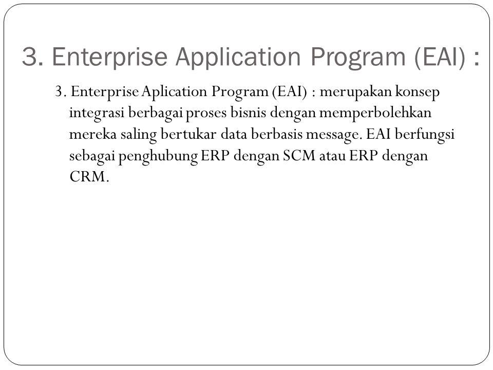 3. Enterprise Application Program (EAI) : 3. Enterprise Aplication Program (EAI) : merupakan konsep integrasi berbagai proses bisnis dengan memperbole